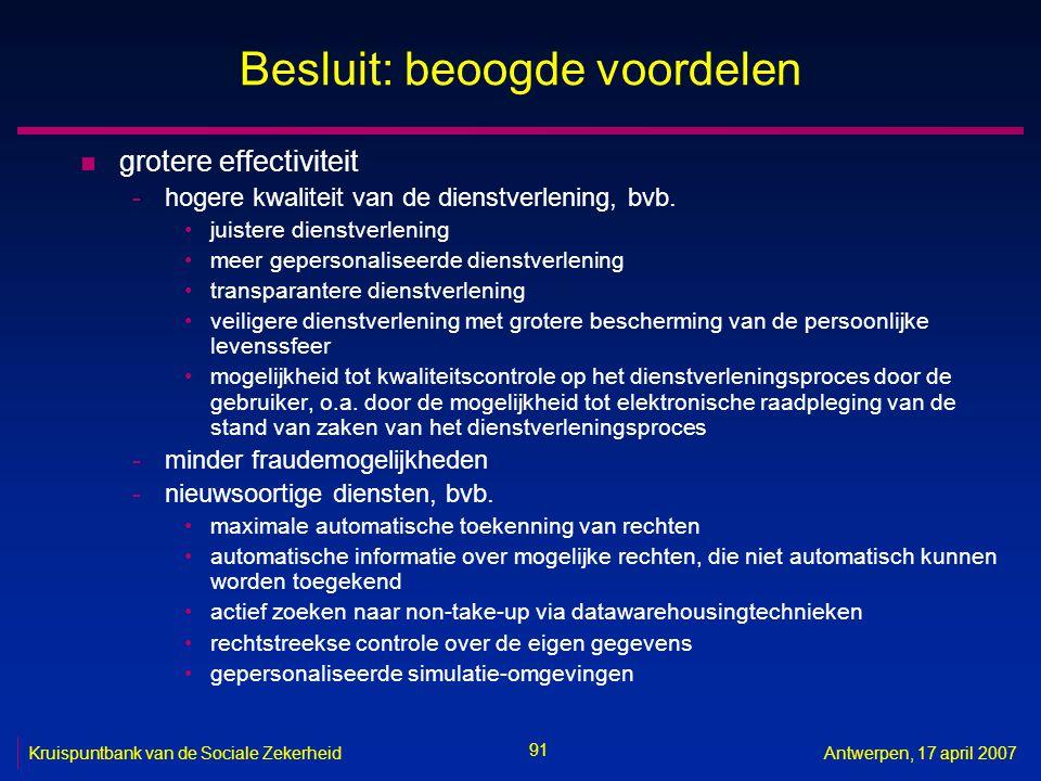91 Kruispuntbank van de Sociale ZekerheidAntwerpen, 17 april 2007 Besluit: beoogde voordelen n grotere effectiviteit -hogere kwaliteit van de dienstverlening, bvb.