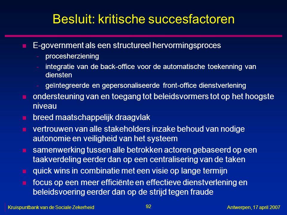 92 Kruispuntbank van de Sociale ZekerheidAntwerpen, 17 april 2007 Besluit: kritische succesfactoren n E-government als een structureel hervormingsproc