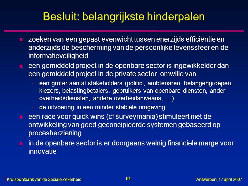 94 Kruispuntbank van de Sociale ZekerheidAntwerpen, 17 april 2007 Besluit: belangrijkste hinderpalen n zoeken van een gepast evenwicht tussen enerzijds efficiëntie en anderzijds de bescherming van de persoonlijke levenssfeer en de informatieveiligheid n een gemiddeld project in de openbare sector is ingewikkelder dan een gemiddeld project in de private sector, omwille van -een groter aantal stakeholders (politici, ambtenaren, belangengroepen, kiezers, belastingbetalers, gebruikers van openbare diensten, ander overheidsdiensten, andere overheidsniveaus, …) -de uitvoering in een minder stabiele omgeving n een race voor quick wins (cf surveymania) stimuleert niet de ontwikkeling van goed geconcipieerde systemen gebaseerd op procesherziening n in de openbare sector is er doorgaans weinig financiële marge voor innovatie