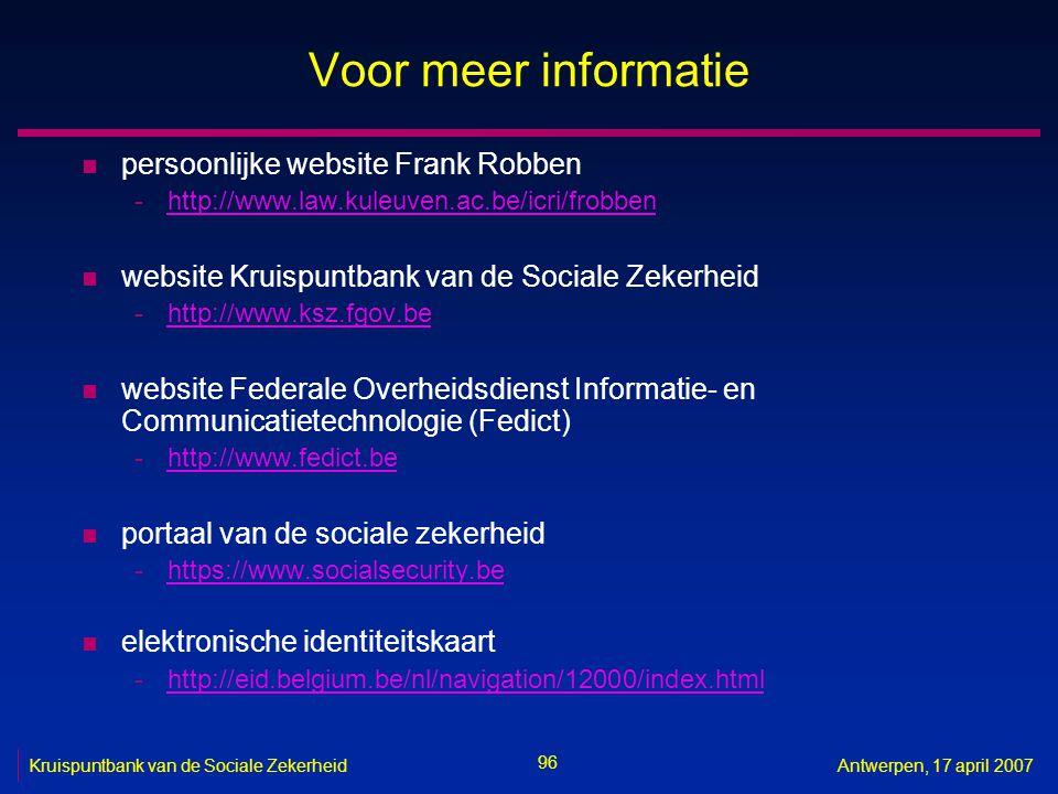 96 Kruispuntbank van de Sociale ZekerheidAntwerpen, 17 april 2007 Voor meer informatie n persoonlijke website Frank Robben -http://www.law.kuleuven.ac.be/icri/frobbenhttp://www.law.kuleuven.ac.be/icri/frobben n website Kruispuntbank van de Sociale Zekerheid -http://www.ksz.fgov.behttp://www.ksz.fgov.be n website Federale Overheidsdienst Informatie- en Communicatietechnologie (Fedict) -http://www.fedict.behttp://www.fedict.be n portaal van de sociale zekerheid -https://www.socialsecurity.behttps://www.socialsecurity.be n elektronische identiteitskaart -http://eid.belgium.be/nl/navigation/12000/index.htmlhttp://eid.belgium.be/nl/navigation/12000/index.html