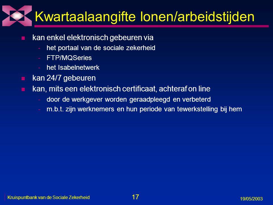 17 19/05/2003 Kruispuntbank van de Sociale Zekerheid Kwartaalaangifte lonen/arbeidstijden n kan enkel elektronisch gebeuren via -het portaal van de sociale zekerheid -FTP/MQSeries -het Isabelnetwerk n kan 24/7 gebeuren n kan, mits een elektronisch certificaat, achteraf on line -door de werkgever worden geraadpleegd en verbeterd -m.b.t.