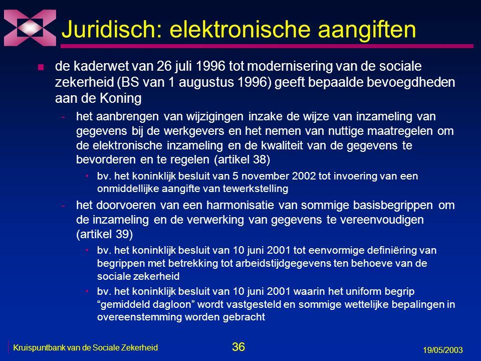 36 19/05/2003 Kruispuntbank van de Sociale Zekerheid Juridisch: elektronische aangiften n de kaderwet van 26 juli 1996 tot modernisering van de sociale zekerheid (BS van 1 augustus 1996) geeft bepaalde bevoegdheden aan de Koning -het aanbrengen van wijzigingen inzake de wijze van inzameling van gegevens bij de werkgevers en het nemen van nuttige maatregelen om de elektronische inzameling en de kwaliteit van de gegevens te bevorderen en te regelen (artikel 38) bv.