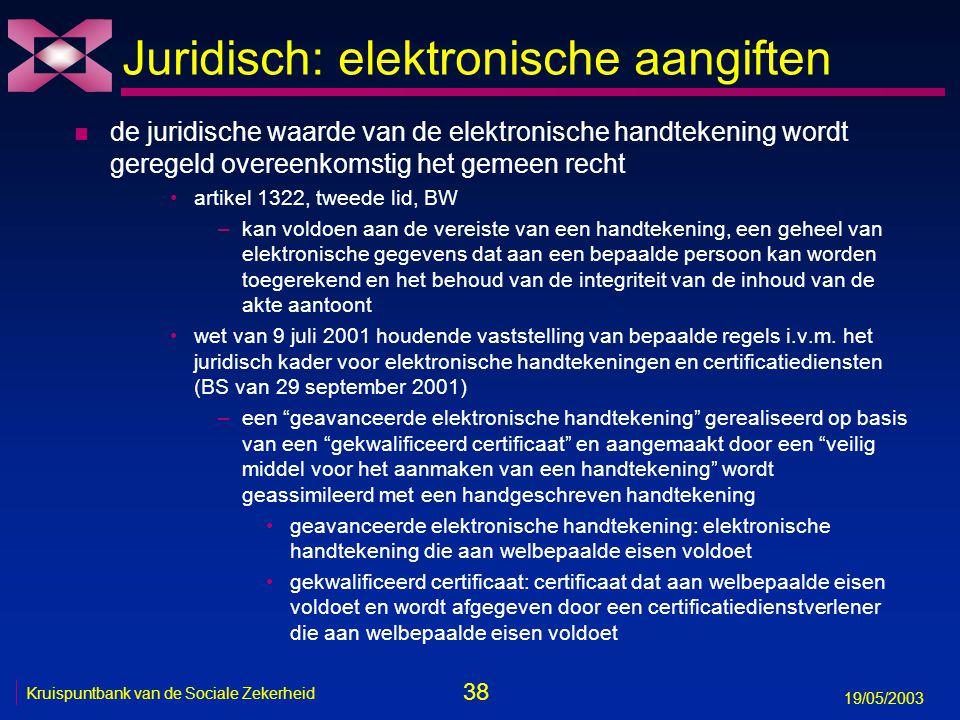 38 19/05/2003 Kruispuntbank van de Sociale Zekerheid Juridisch: elektronische aangiften n de juridische waarde van de elektronische handtekening wordt geregeld overeenkomstig het gemeen recht artikel 1322, tweede lid, BW –kan voldoen aan de vereiste van een handtekening, een geheel van elektronische gegevens dat aan een bepaalde persoon kan worden toegerekend en het behoud van de integriteit van de inhoud van de akte aantoont wet van 9 juli 2001 houdende vaststelling van bepaalde regels i.v.m.