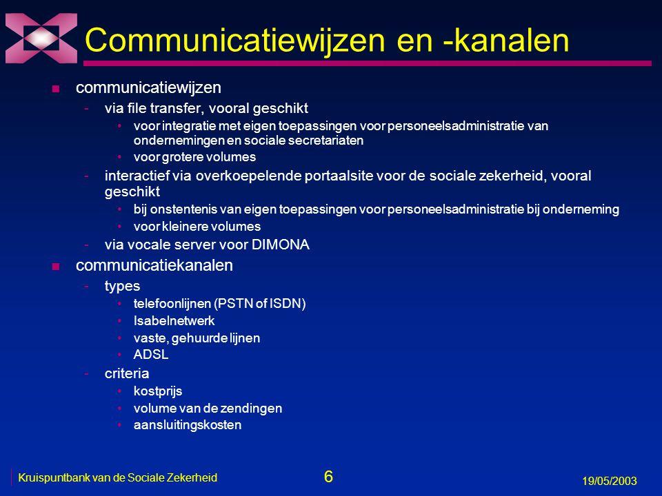 7 19/05/2003 Kruispuntbank van de Sociale Zekerheid Communicatiewijzen en -kanalen n gebaseerd op open standaarden, zoals -voor interconnectie: TCP/IP, SMTP, LDAP, FTP, S/MIME -voor informatie-uitwisseling: XML gestructureerd standaardformaat aangepast aan de gegevensuitwisseling in een heterogene omgeving flexibel en leesbaar formaat maakt het mogelijk om makkelijk de syntactische verificatie te scheiden van de semantische veel instrumenten beschikbaar voor verwerking en conversie opmaak van een bestand volgens de beschrijving van de glossaria n na doorlopen procedure -aanvraag van user-id en paswoord -voor sterk beveiligde toepassingen, aanvraag van certificaat (aan Belgacom, Globalsign, Isabel) -toekennen van een verzender-nummer in de toepassing DB-verzender -testfase -productie