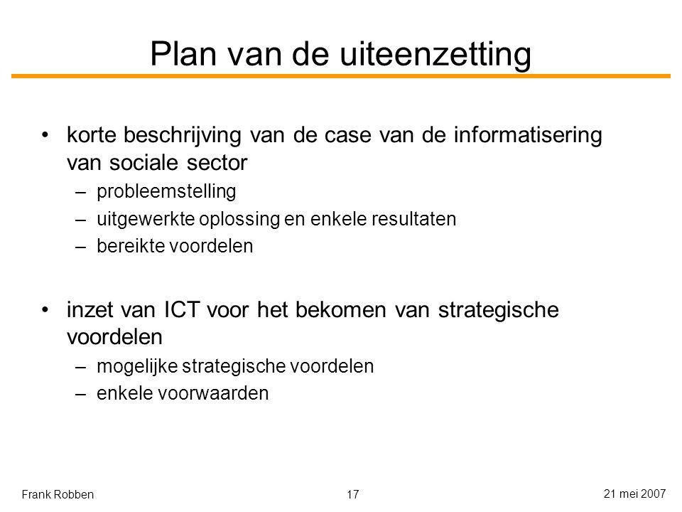 17 21 mei 2007 Frank Robben Plan van de uiteenzetting korte beschrijving van de case van de informatisering van sociale sector –probleemstelling –uitgewerkte oplossing en enkele resultaten –bereikte voordelen inzet van ICT voor het bekomen van strategische voordelen –mogelijke strategische voordelen –enkele voorwaarden