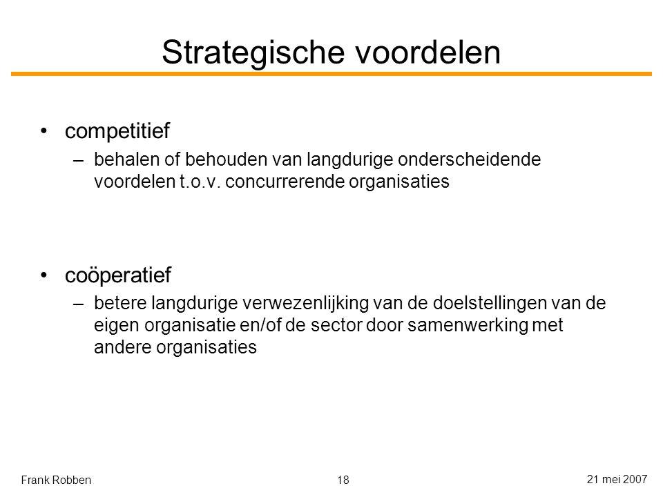 18 21 mei 2007 Frank Robben Strategische voordelen competitief –behalen of behouden van langdurige onderscheidende voordelen t.o.v.