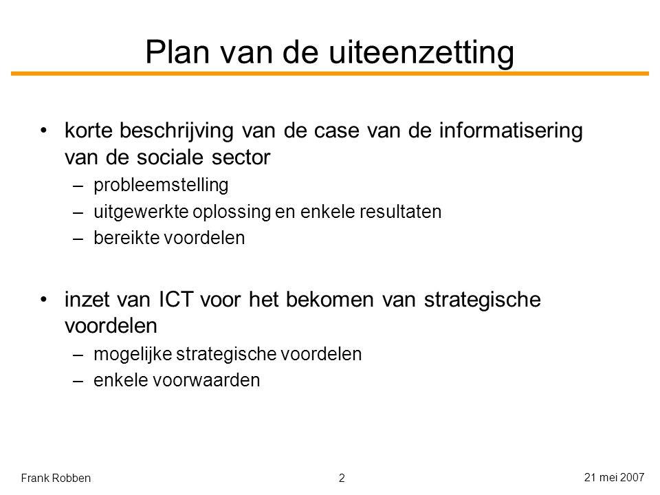 2 21 mei 2007 Frank Robben Plan van de uiteenzetting korte beschrijving van de case van de informatisering van de sociale sector –probleemstelling –uitgewerkte oplossing en enkele resultaten –bereikte voordelen inzet van ICT voor het bekomen van strategische voordelen –mogelijke strategische voordelen –enkele voorwaarden