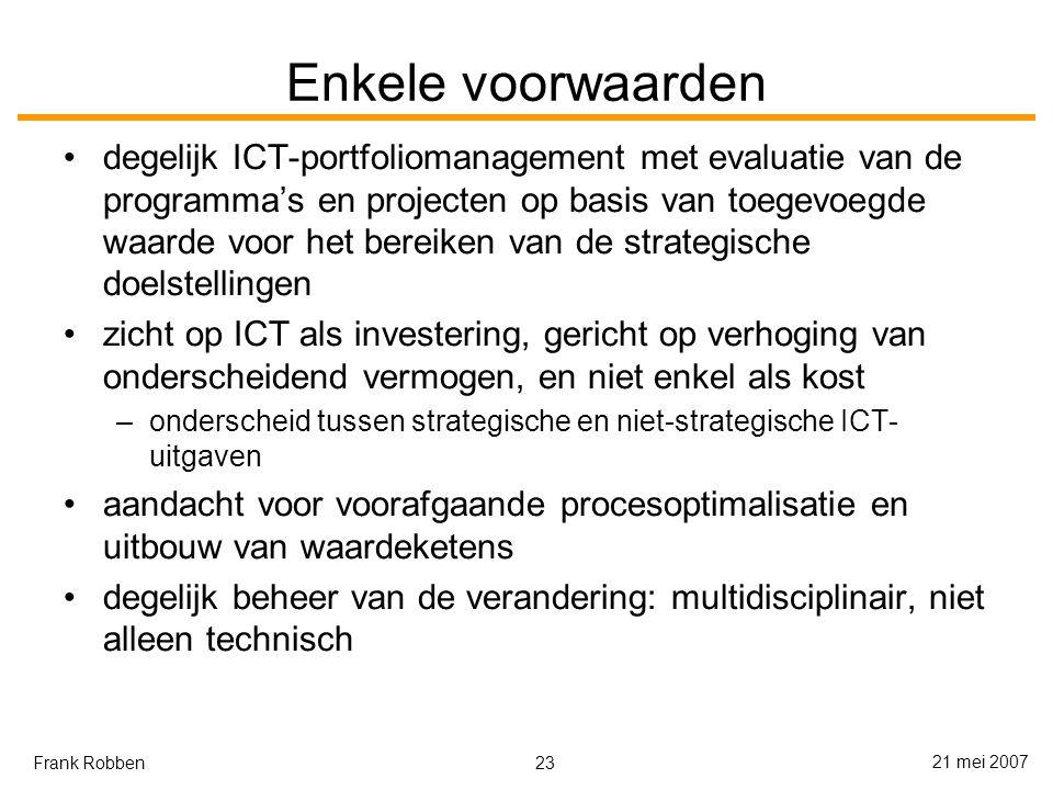 23 21 mei 2007 Frank Robben Enkele voorwaarden degelijk ICT-portfoliomanagement met evaluatie van de programma's en projecten op basis van toegevoegde waarde voor het bereiken van de strategische doelstellingen zicht op ICT als investering, gericht op verhoging van onderscheidend vermogen, en niet enkel als kost –onderscheid tussen strategische en niet-strategische ICT- uitgaven aandacht voor voorafgaande procesoptimalisatie en uitbouw van waardeketens degelijk beheer van de verandering: multidisciplinair, niet alleen technisch