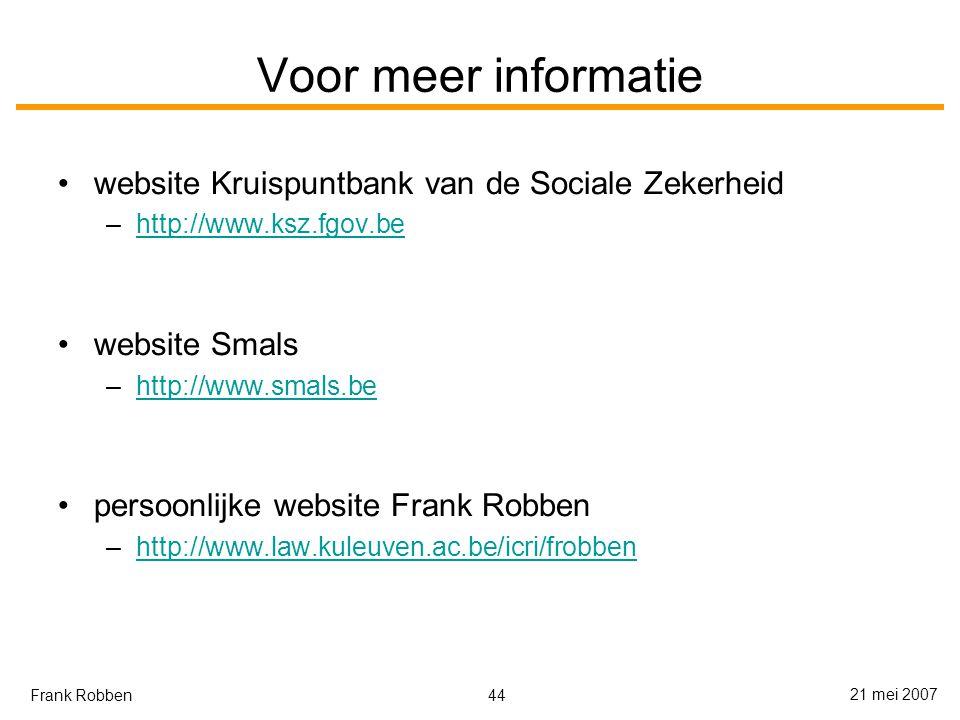 44 21 mei 2007 Frank Robben Voor meer informatie website Kruispuntbank van de Sociale Zekerheid –http://www.ksz.fgov.behttp://www.ksz.fgov.be website Smals –http://www.smals.behttp://www.smals.be persoonlijke website Frank Robben –http://www.law.kuleuven.ac.be/icri/frobbenhttp://www.law.kuleuven.ac.be/icri/frobben