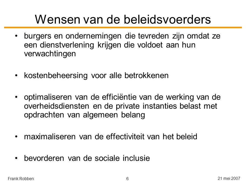 6 21 mei 2007 Frank Robben Wensen van de beleidsvoerders burgers en ondernemingen die tevreden zijn omdat ze een dienstverlening krijgen die voldoet aan hun verwachtingen kostenbeheersing voor alle betrokkenen optimaliseren van de efficiëntie van de werking van de overheidsdiensten en de private instanties belast met opdrachten van algemeen belang maximaliseren van de effectiviteit van het beleid bevorderen van de sociale inclusie