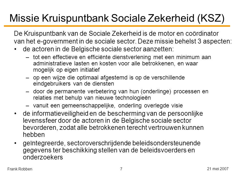 7 21 mei 2007 Frank Robben Missie Kruispuntbank Sociale Zekerheid (KSZ) de actoren in de Belgische sociale sector aanzetten: –tot een effectieve en efficiënte dienstverlening met een minimum aan administratieve lasten en kosten voor alle betrokkenen, en waar mogelijk op eigen initiatief –op een wijze die optimaal afgestemd is op de verschillende eindgebruikers van de diensten –door de permanente verbetering van hun (onderlinge) processen en relaties met behulp van nieuwe technologieën –vanuit een gemeenschappelijke, onderling overlegde visie de informatieveiligheid en de bescherming van de persoonlijke levenssfeer door de actoren in de Belgische sociale sector bevorderen, zodat alle betrokkenen terecht vertrouwen kunnen hebben geïntegreerde, sectoroverschrijdende beleidsondersteunende gegevens ter beschikking stellen van de beleidsvoerders en onderzoekers De Kruispuntbank van de Sociale Zekerheid is de motor en coördinator van het e-government in de sociale sector.