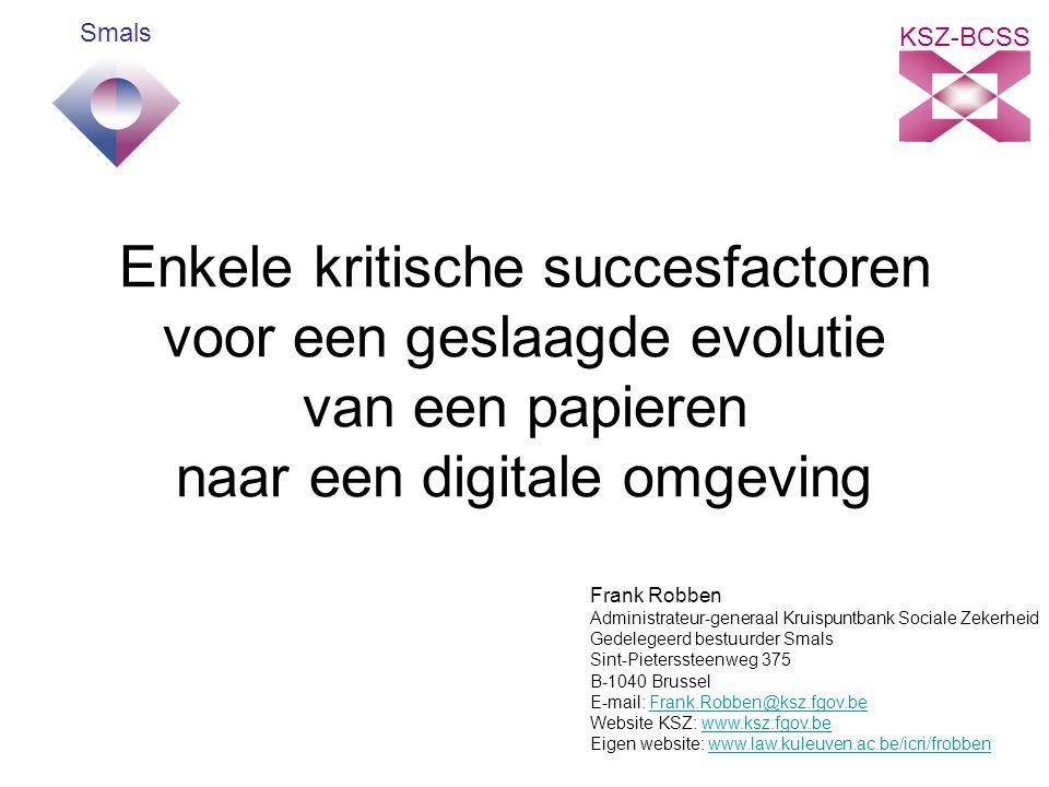 Enkele kritische succesfactoren voor een geslaagde evolutie van een papieren naar een digitale omgeving Frank Robben Administrateur-generaal Kruispuntbank Sociale Zekerheid Gedelegeerd bestuurder Smals Sint-Pieterssteenweg 375 B-1040 Brussel E-mail: Frank.Robben@ksz.fgov.beFrank.Robben@ksz.fgov.be Website KSZ: www.ksz.fgov.bewww.ksz.fgov.be Eigen website: www.law.kuleuven.ac.be/icri/frobbenwww.law.kuleuven.ac.be/icri/frobben KSZ-BCSS Smals