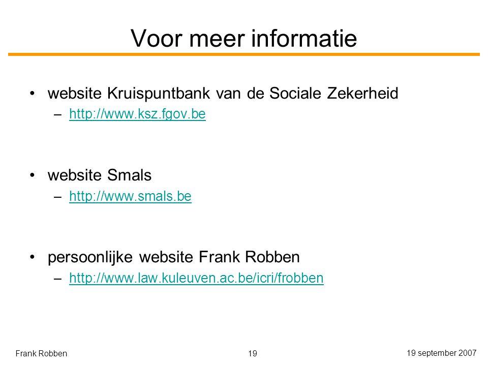 19 19 september 2007 Frank Robben Voor meer informatie website Kruispuntbank van de Sociale Zekerheid –http://www.ksz.fgov.behttp://www.ksz.fgov.be website Smals –http://www.smals.behttp://www.smals.be persoonlijke website Frank Robben –http://www.law.kuleuven.ac.be/icri/frobbenhttp://www.law.kuleuven.ac.be/icri/frobben