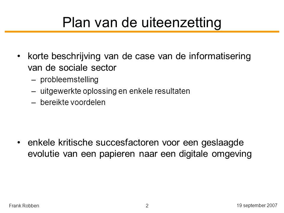 2 19 september 2007 Frank Robben Plan van de uiteenzetting korte beschrijving van de case van de informatisering van de sociale sector –probleemstelling –uitgewerkte oplossing en enkele resultaten –bereikte voordelen enkele kritische succesfactoren voor een geslaagde evolutie van een papieren naar een digitale omgeving