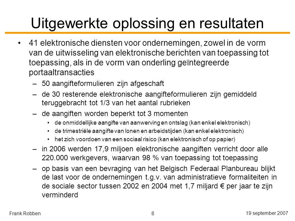 8 19 september 2007 Frank Robben Uitgewerkte oplossing en resultaten 41 elektronische diensten voor ondernemingen, zowel in de vorm van de uitwisseling van elektronische berichten van toepassing tot toepassing, als in de vorm van onderling geïntegreerde portaaltransacties –50 aangifteformulieren zijn afgeschaft –de 30 resterende elektronische aangifteformulieren zijn gemiddeld teruggebracht tot 1/3 van het aantal rubrieken –de aangiften worden beperkt tot 3 momenten de onmiddellijke aangifte van aanwerving en ontslag (kan enkel elektronisch) de trimestriële aangifte van lonen en arbeidstijden (kan enkel elektronisch) het zich voordoen van een sociaal risico (kan elektronisch of op papier) –in 2006 werden 17,9 miljoen elektronische aangiften verricht door alle 220.000 werkgevers, waarvan 98 % van toepassing tot toepassing –op basis van een bevraging van het Belgisch Federaal Planbureau blijkt de last voor de ondernemingen t.g.v.