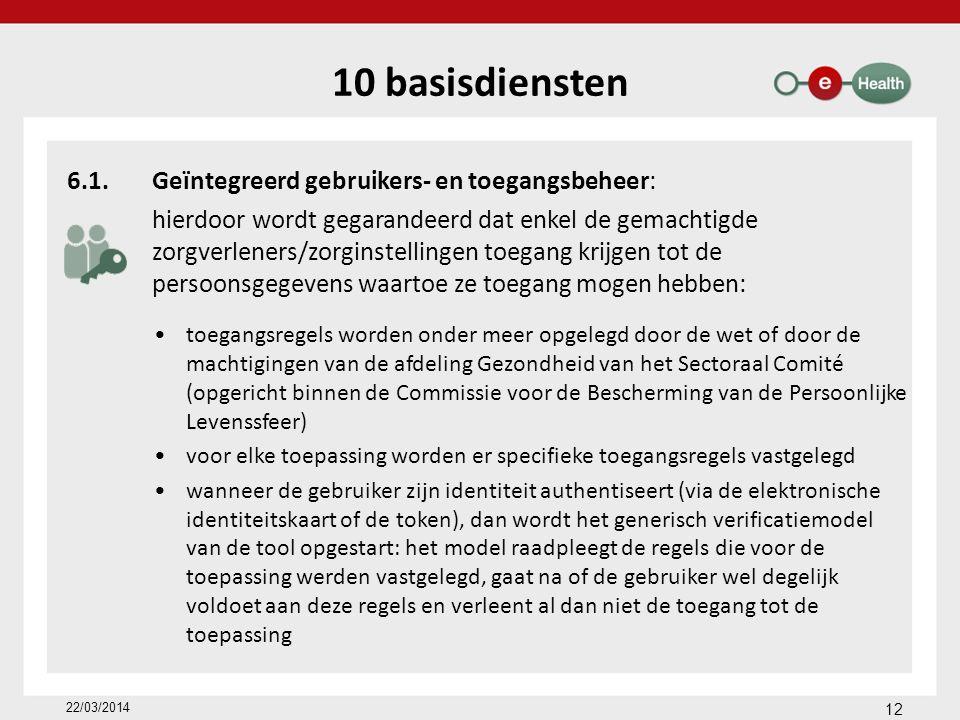 10 basisdiensten 6.1.Geïntegreerd gebruikers- en toegangsbeheer: hierdoor wordt gegarandeerd dat enkel de gemachtigde zorgverleners/zorginstellingen toegang krijgen tot de persoonsgegevens waartoe ze toegang mogen hebben: toegangsregels worden onder meer opgelegd door de wet of door de machtigingen van de afdeling Gezondheid van het Sectoraal Comité (opgericht binnen de Commissie voor de Bescherming van de Persoonlijke Levenssfeer) voor elke toepassing worden er specifieke toegangsregels vastgelegd wanneer de gebruiker zijn identiteit authentiseert (via de elektronische identiteitskaart of de token), dan wordt het generisch verificatiemodel van de tool opgestart: het model raadpleegt de regels die voor de toepassing werden vastgelegd, gaat na of de gebruiker wel degelijk voldoet aan deze regels en verleent al dan niet de toegang tot de toepassing 22/03/2014 12