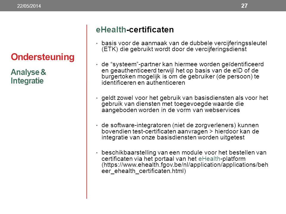Ondersteuning eHealth-certificaten basis voor de aanmaak van de dubbele vercijferingssleutel (ETK) die gebruikt wordt door de vercijferingsdienst de systeem -partner kan hiermee worden geïdentificeerd en geauthenticeerd terwijl het op basis van de eID of de burgertoken mogelijk is om de gebruiker (de persoon) te identificeren en authenticeren geldt zowel voor het gebruik van basisdiensten als voor het gebruik van diensten met toegevoegde waarde die aangeboden worden in de vorm van webservices de software-integratoren (niet de zorgverleners) kunnen bovendien test-certificaten aanvragen > hierdoor kan de integratie van onze basisdiensten worden uitgetest beschikbaarstelling van een module voor het bestellen van certificaten via het portaal van het eHealth-platform (https://www.ehealth.fgov.be/nl/application/applications/beh eer_ehealth_certificaten.html) Analyse & Integratie 22/05/2014 27
