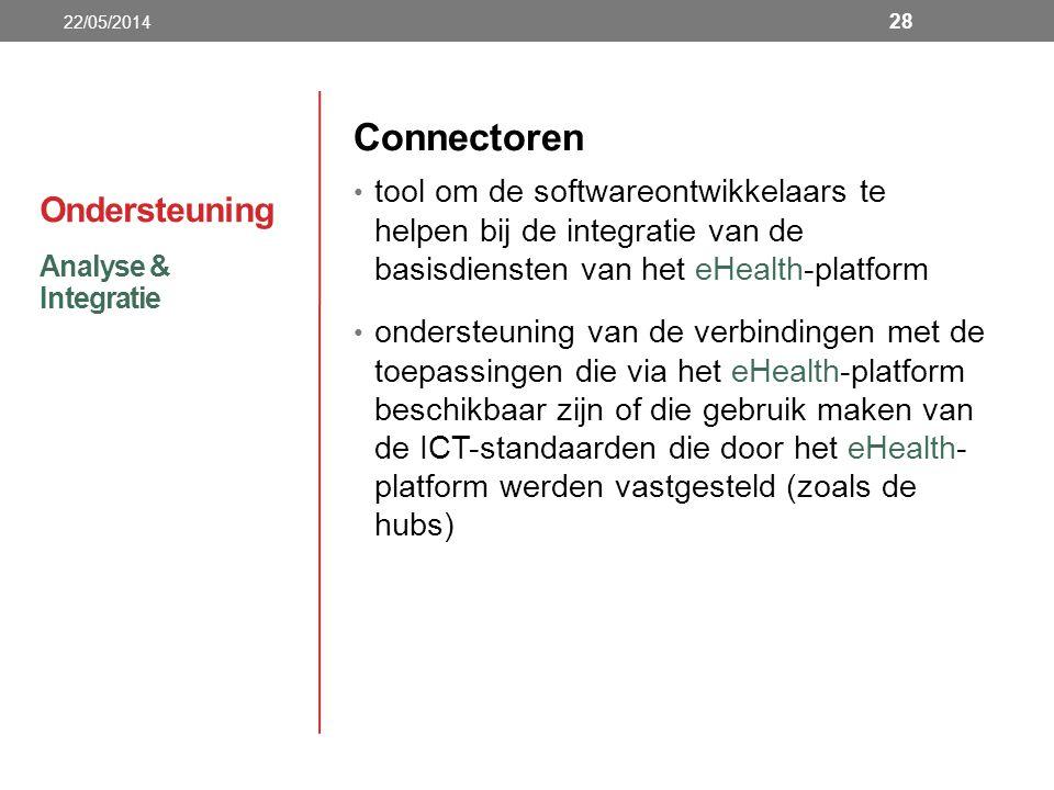 Ondersteuning Connectoren tool om de softwareontwikkelaars te helpen bij de integratie van de basisdiensten van het eHealth-platform ondersteuning van de verbindingen met de toepassingen die via het eHealth-platform beschikbaar zijn of die gebruik maken van de ICT-standaarden die door het eHealth- platform werden vastgesteld (zoals de hubs) Analyse & Integratie 22/05/2014 28