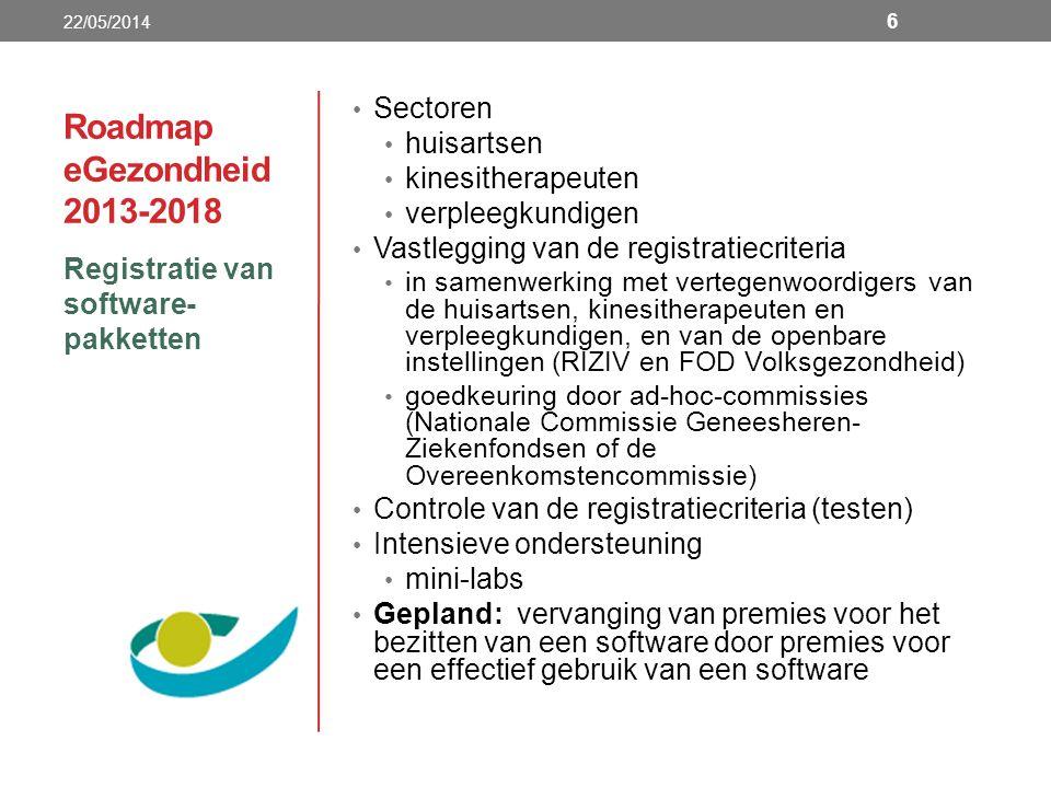 Roadmap eGezondheid 2013-2018 Registratie van software- pakketten 22/05/2014 6 Sectoren huisartsen kinesitherapeuten verpleegkundigen Vastlegging van de registratiecriteria in samenwerking met vertegenwoordigers van de huisartsen, kinesitherapeuten en verpleegkundigen, en van de openbare instellingen (RIZIV en FOD Volksgezondheid) goedkeuring door ad-hoc-commissies (Nationale Commissie Geneesheren- Ziekenfondsen of de Overeenkomstencommissie) Controle van de registratiecriteria (testen) Intensieve ondersteuning mini-labs Gepland: vervanging van premies voor het bezitten van een software door premies voor een effectief gebruik van een software