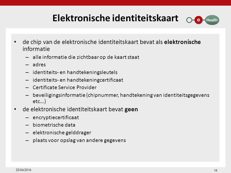 14 25/04/2014 Elektronische identiteitskaart de chip van de elektronische identiteitskaart bevat als elektronische informatie – alle informatie die zichtbaar op de kaart staat – adres – identiteits- en handtekeningsleutels – identiteits- en handtekeningcertificaat – Certificate Service Provider – beveiligingsinformatie (chipnummer, handtekening van identiteitsgegevens etc...) de elektronische identiteitskaart bevat geen – encryptiecertificaat – biometrische data – elektronische gelddrager – plaats voor opslag van andere gegevens