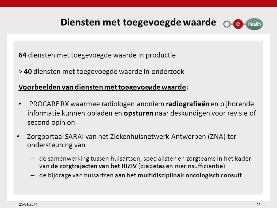 Diensten met toegevoegde waarde 64 diensten met toegevoegde waarde in productie > 40 diensten met toegevoegde waarde in onderzoek Voorbeelden van diensten met toegevoegde waarde: PROCARE RX waarmee radiologen anoniem radiografieën en bijhorende informatie kunnen opladen en opsturen naar deskundigen voor revisie of second opinion Zorgportaal SARAI van het Ziekenhuisnetwerk Antwerpen (ZNA) ter ondersteuning van – de samenwerking tussen huisartsen, specialisten en zorgteams in het kader van de zorgtrajecten van het RIZIV (diabetes en nierinsufficiëntie) – de bijdrage van huisartsen aan het multidisciplinair oncologisch consult 28 25/04/2014