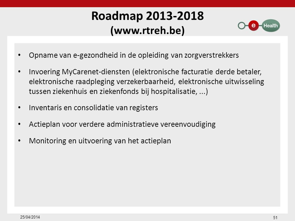 Roadmap 2013-2018 (www.rtreh.be) Opname van e-gezondheid in de opleiding van zorgverstrekkers Invoering MyCarenet-diensten (elektronische facturatie derde betaler, elektronische raadpleging verzekerbaarheid, elektronische uitwisseling tussen ziekenhuis en ziekenfonds bij hospitalisatie,...) Inventaris en consolidatie van registers Actieplan voor verdere administratieve vereenvoudiging Monitoring en uitvoering van het actieplan 25/04/2014 51