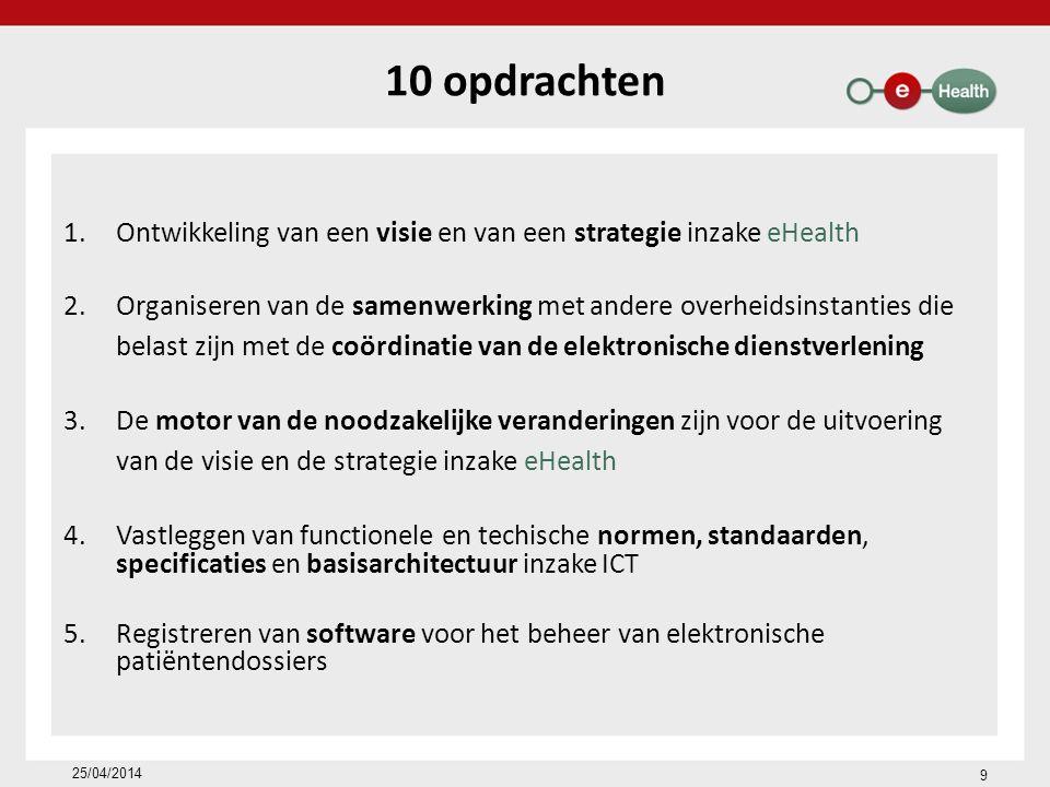 10 opdrachten 1.Ontwikkeling van een visie en van een strategie inzake eHealth 2.Organiseren van de samenwerking met andere overheidsinstanties die belast zijn met de coördinatie van de elektronische dienstverlening 3.De motor van de noodzakelijke veranderingen zijn voor de uitvoering van de visie en de strategie inzake eHealth 4.Vastleggen van functionele en techische normen, standaarden, specificaties en basisarchitectuur inzake ICT 5.Registreren van software voor het beheer van elektronische patiëntendossiers 25/04/2014 9