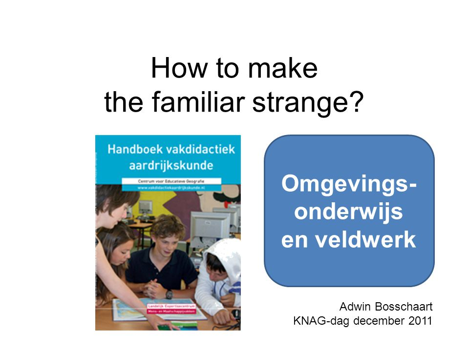 How to make the familiar strange? Adwin Bosschaart KNAG-dag december 2011 Omgevings- onderwijs en veldwerk