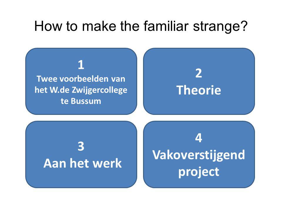 How to make the familiar strange? 1 Twee voorbeelden van het W.de Zwijgercollege te Bussum 2 Theorie 3 Aan het werk 4 Vakoverstijgend project