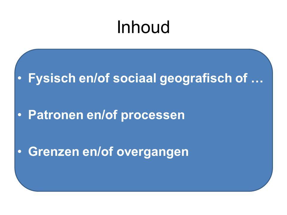 Inhoud Fysisch en/of sociaal geografisch of … Patronen en/of processen Grenzen en/of overgangen