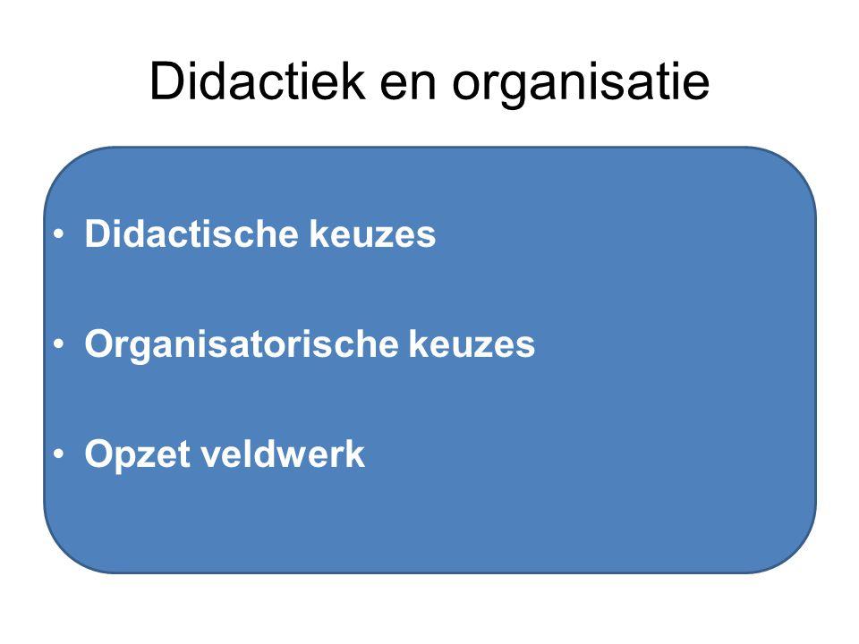 Didactiek en organisatie Didactische keuzes Organisatorische keuzes Opzet veldwerk