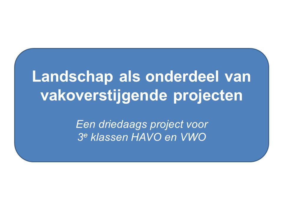 Landschap als onderdeel van vakoverstijgende projecten Een driedaags project voor 3 e klassen HAVO en VWO