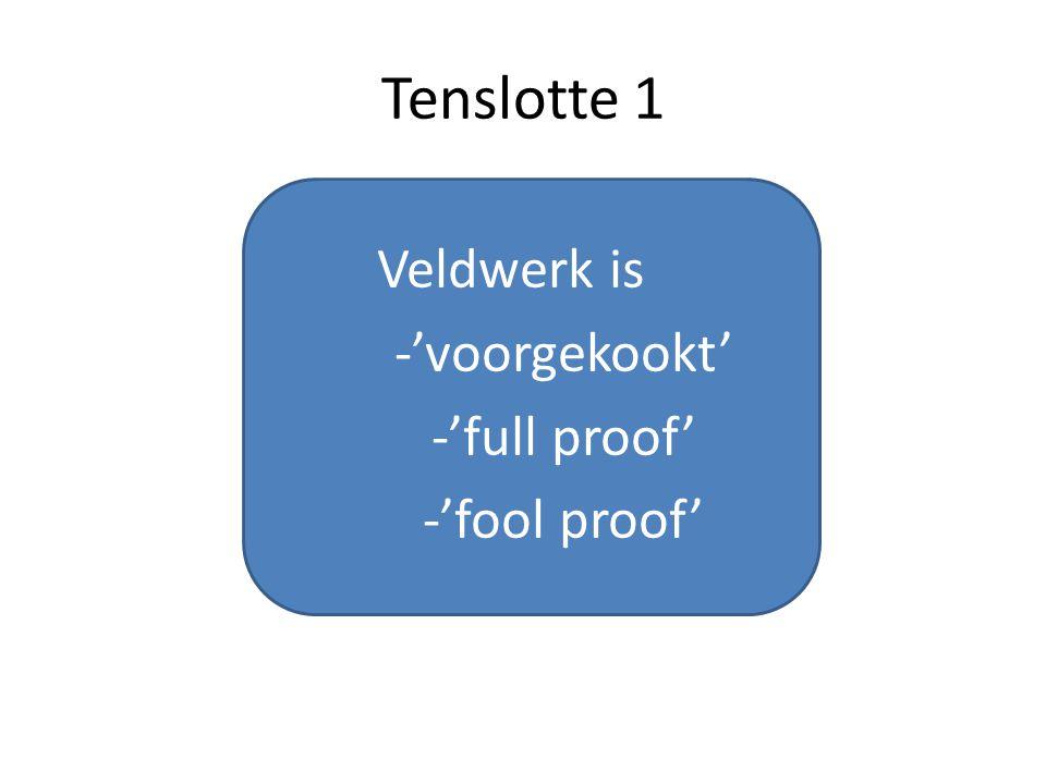 Tenslotte 1 Veldwerk is -'voorgekookt' -'full proof' -'fool proof'