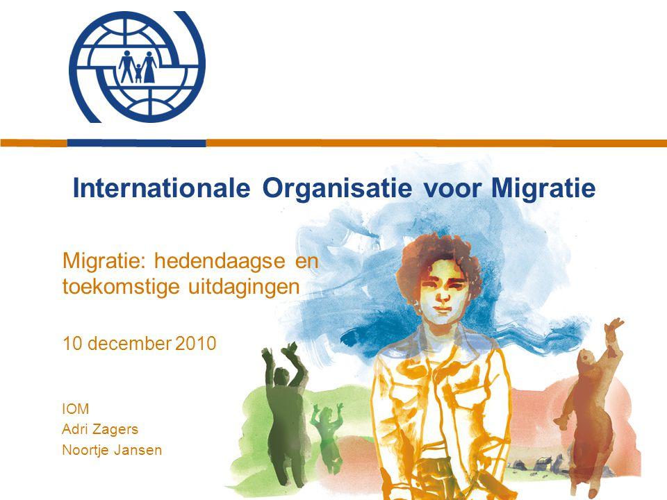 Internationale Organisatie voor Migratie Migratie: hedendaagse en toekomstige uitdagingen 10 december 2010 IOM Adri Zagers Noortje Jansen