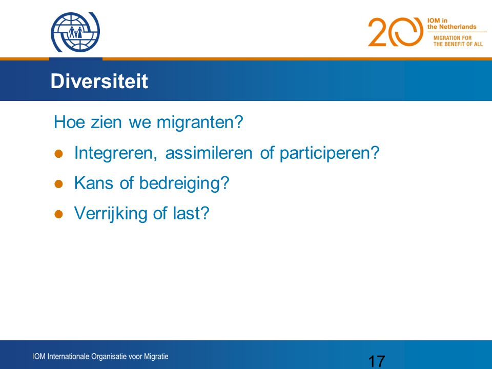 17 Diversiteit Hoe zien we migranten? Integreren, assimileren of participeren? Kans of bedreiging? Verrijking of last?