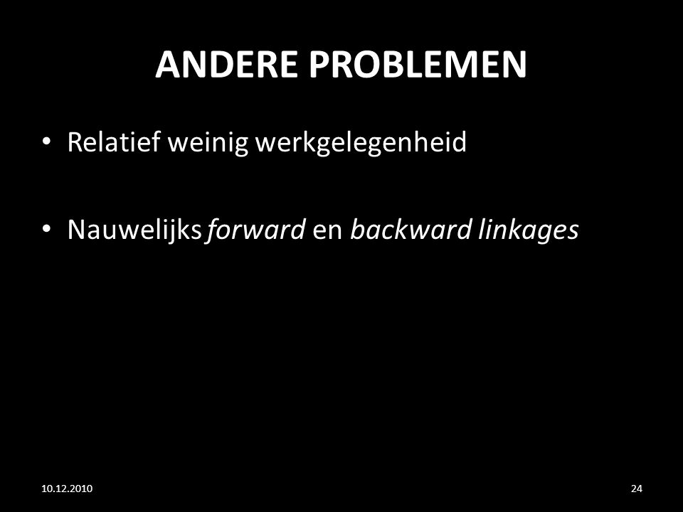 ANDERE PROBLEMEN 10.12.201024 Relatief weinig werkgelegenheid Nauwelijks forward en backward linkages