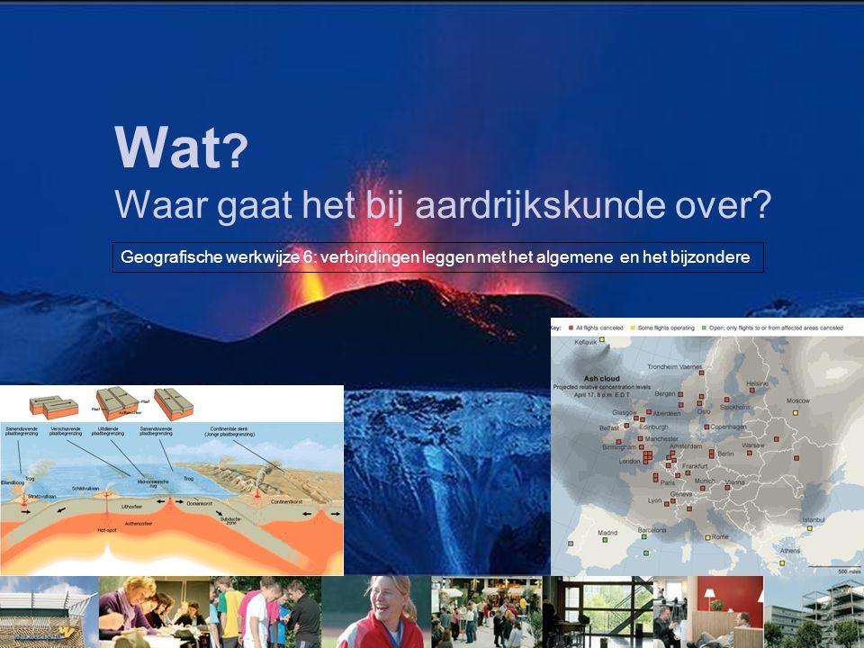 Wat ? Waar gaat het bij aardrijkskunde over? Geografische werkwijze 6: verbindingen leggen met het algemene en het bijzondere