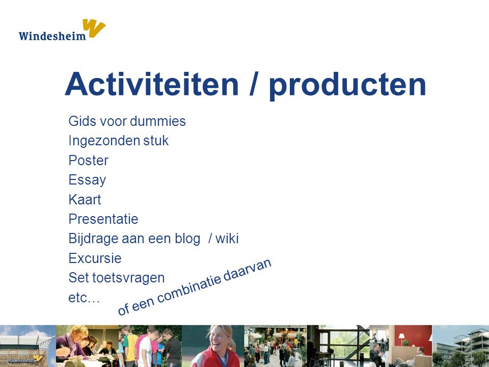 Activiteiten / producten Gids voor dummies Ingezonden stuk Poster Essay Kaart Presentatie Bijdrage aan een blog / wiki Excursie Set toetsvragen etc… of een combinatie daarvan