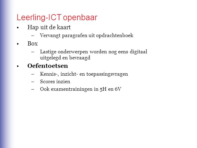 Leerling-ICT openbaar Hap uit de kaart –Vervangt paragrafen uit opdrachtenboek Box –Lastige onderwerpen worden nog eens digitaal uitgelegd en bevraagd Oefentoetsen –Kennis-, inzicht- en toepassingsvragen –Scores inzien –Ook examentrainingen in 5H en 6V