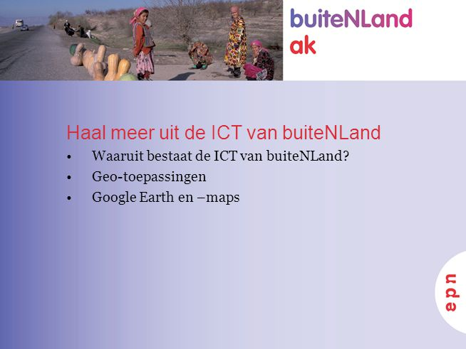 Haal meer uit de ICT van buiteNLand Waaruit bestaat de ICT van buiteNLand? Geo-toepassingen Google Earth en –maps