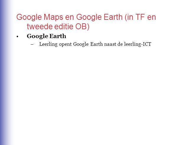 Google Maps en Google Earth (in TF en tweede editie OB) Google Earth –Leerling opent Google Earth naast de leerling-ICT
