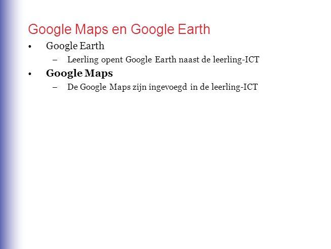 Google Maps en Google Earth Google Earth –Leerling opent Google Earth naast de leerling-ICT Google Maps –De Google Maps zijn ingevoegd in de leerling-