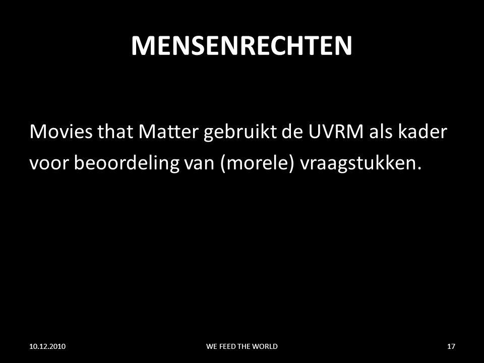 MENSENRECHTEN Movies that Matter gebruikt de UVRM als kader voor beoordeling van (morele) vraagstukken. 10.12.2010WE FEED THE WORLD17