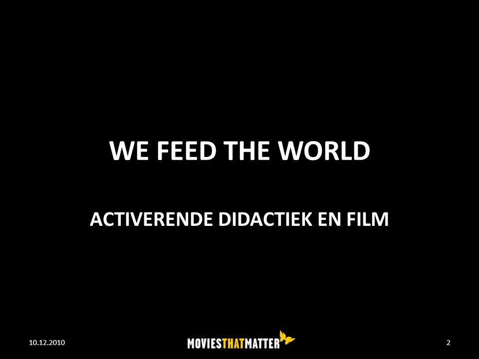 WORKSHOP MOVIES THAT MATTER Movies that Matter We Feed the World – Fragment – Didactiek Afsluiting en vragen 10.12.2010WE FEED THE WORLD3
