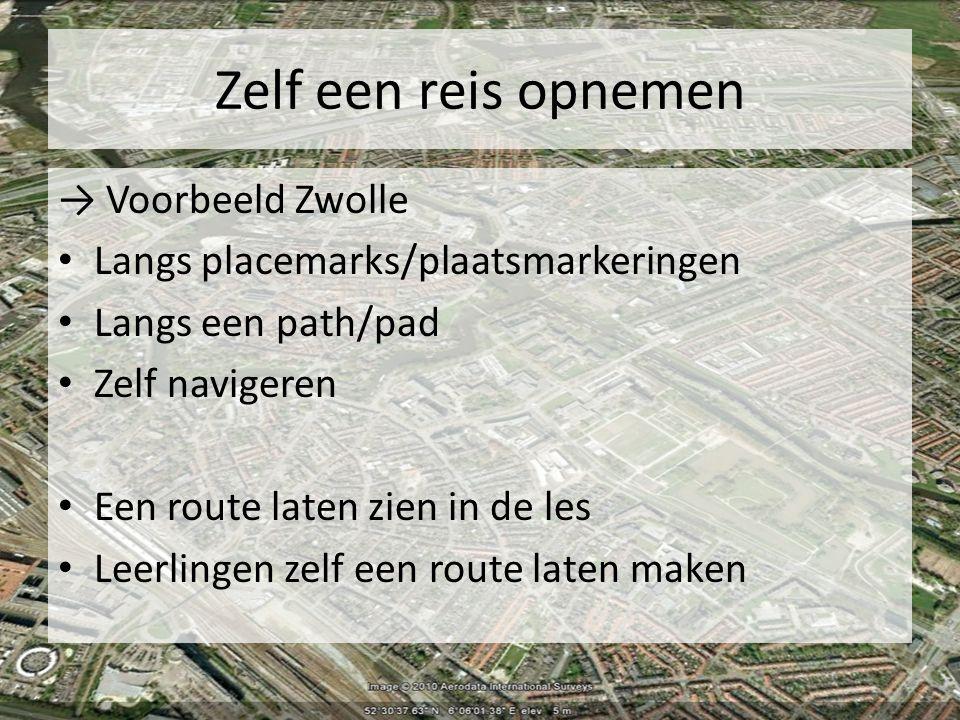 Zelf een reis opnemen → Voorbeeld Zwolle Langs placemarks/plaatsmarkeringen Langs een path/pad Zelf navigeren Een route laten zien in de les Leerlingen zelf een route laten maken