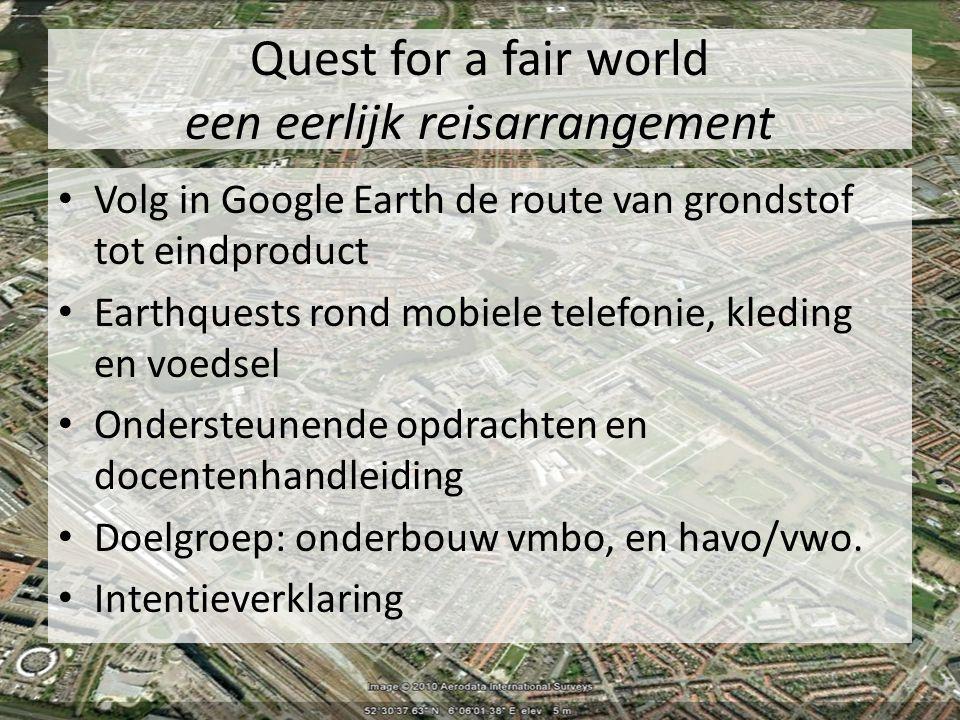 Quest for a fair world een eerlijk reisarrangement Volg in Google Earth de route van grondstof tot eindproduct Earthquests rond mobiele telefonie, kleding en voedsel Ondersteunende opdrachten en docentenhandleiding Doelgroep: onderbouw vmbo, en havo/vwo.