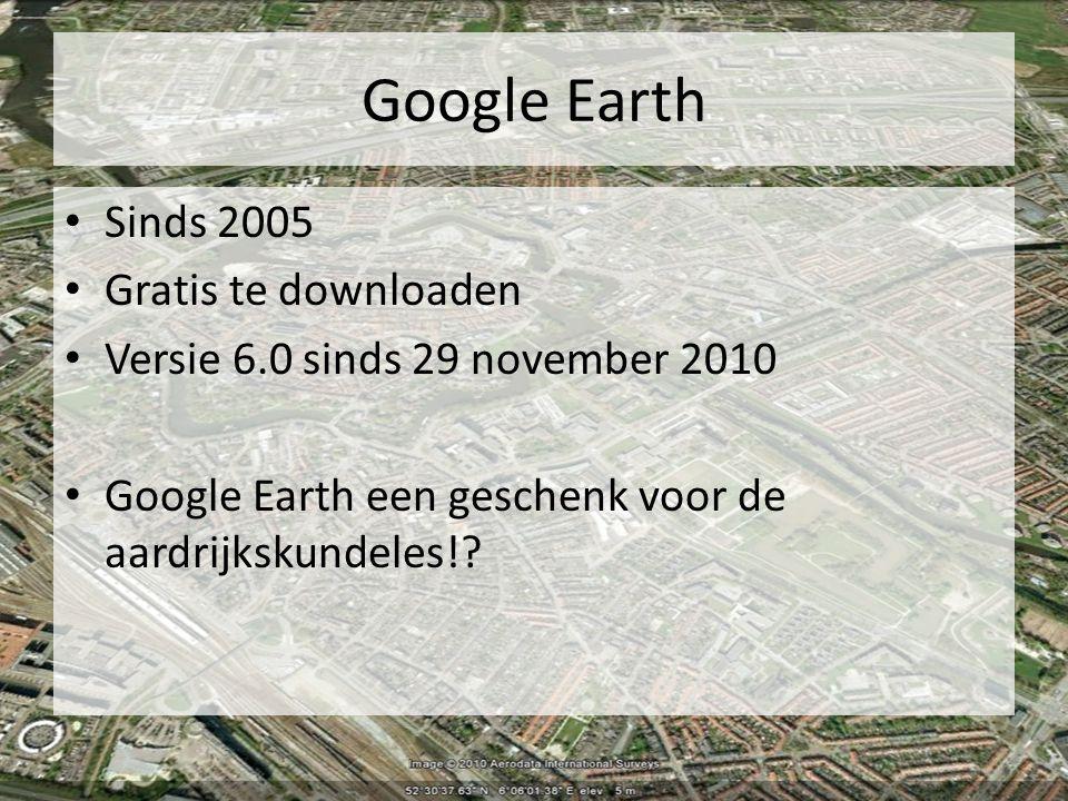 Google Earth Sinds 2005 Gratis te downloaden Versie 6.0 sinds 29 november 2010 Google Earth een geschenk voor de aardrijkskundeles!?