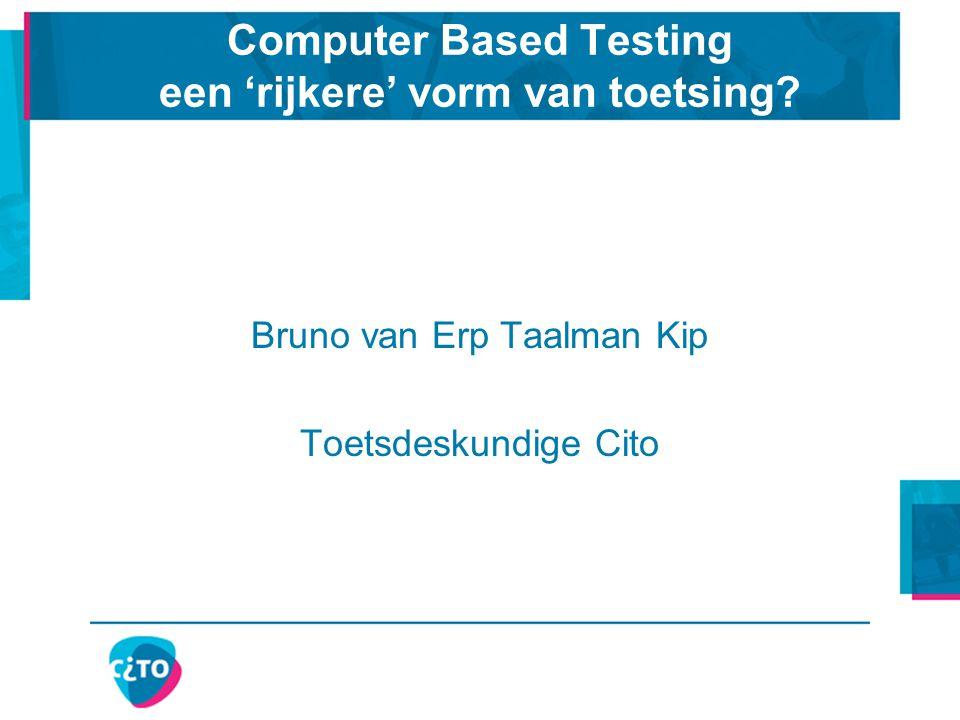 Computer Based Testing een 'rijkere' vorm van toetsing? Bruno van Erp Taalman Kip Toetsdeskundige Cito