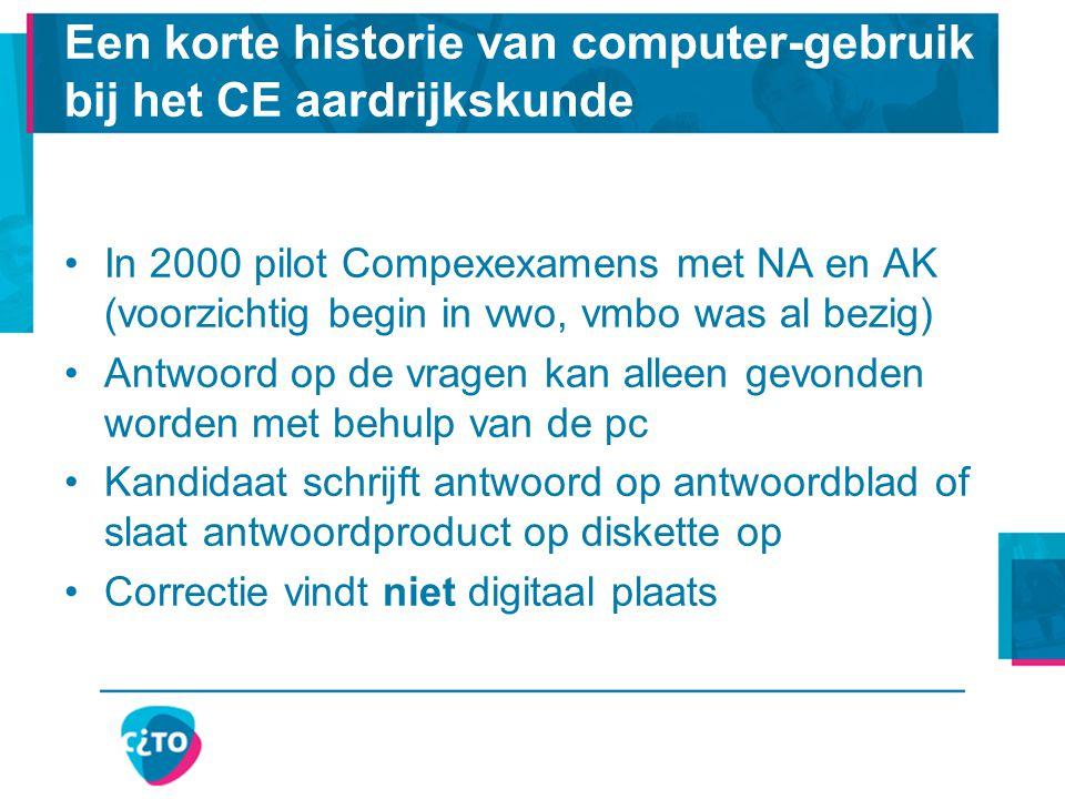Een korte historie van computer-gebruik bij het CE aardrijkskunde In 2000 pilot Compexexamens met NA en AK (voorzichtig begin in vwo, vmbo was al bezi