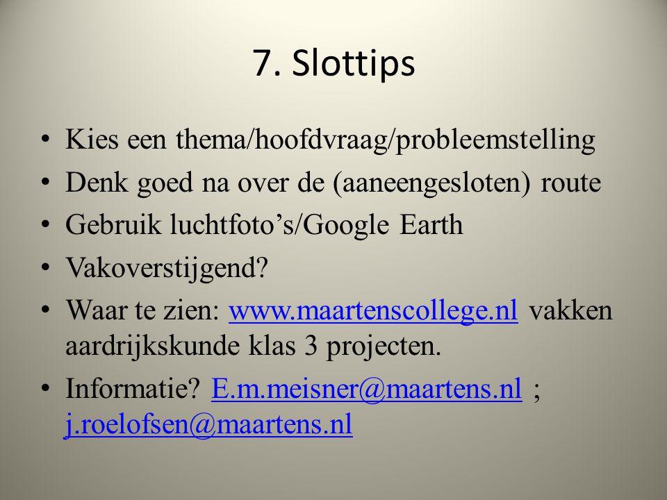 7. Slottips Kies een thema/hoofdvraag/probleemstelling Denk goed na over de (aaneengesloten) route Gebruik luchtfoto's/Google Earth Vakoverstijgend? W